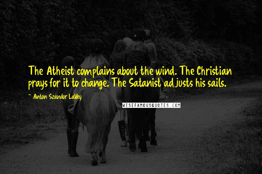 Anton Szandor LaVey quotes: The Atheist complains about the wind. The Christian prays for it to change. The Satanist adjusts his sails.