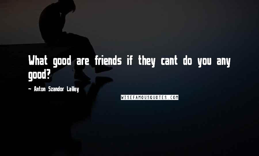 Anton Szandor LaVey quotes: What good are friends if they cant do you any good?