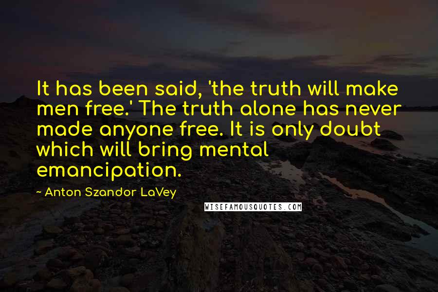 Anton Szandor LaVey quotes: It has been said, 'the truth will make men free.' The truth alone has never made anyone free. It is only doubt which will bring mental emancipation.
