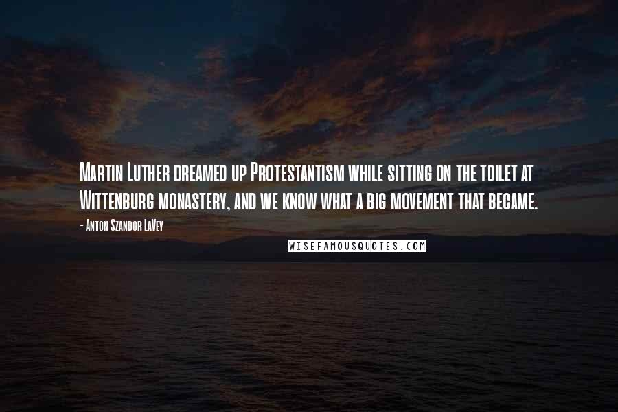 Anton Szandor LaVey quotes: Martin Luther dreamed up Protestantism while sitting on the toilet at Wittenburg monastery, and we know what a big movement that became.