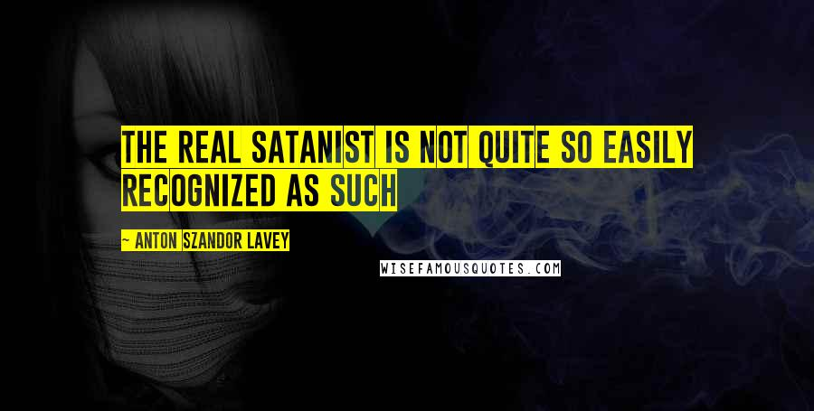 Anton Szandor LaVey quotes: The real satanist is not quite so easily recognized as such