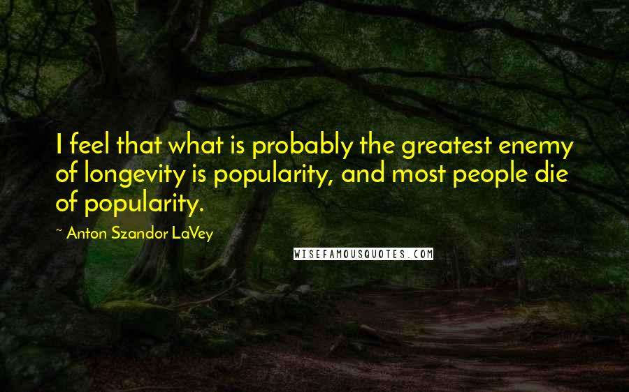 Anton Szandor LaVey quotes: I feel that what is probably the greatest enemy of longevity is popularity, and most people die of popularity.