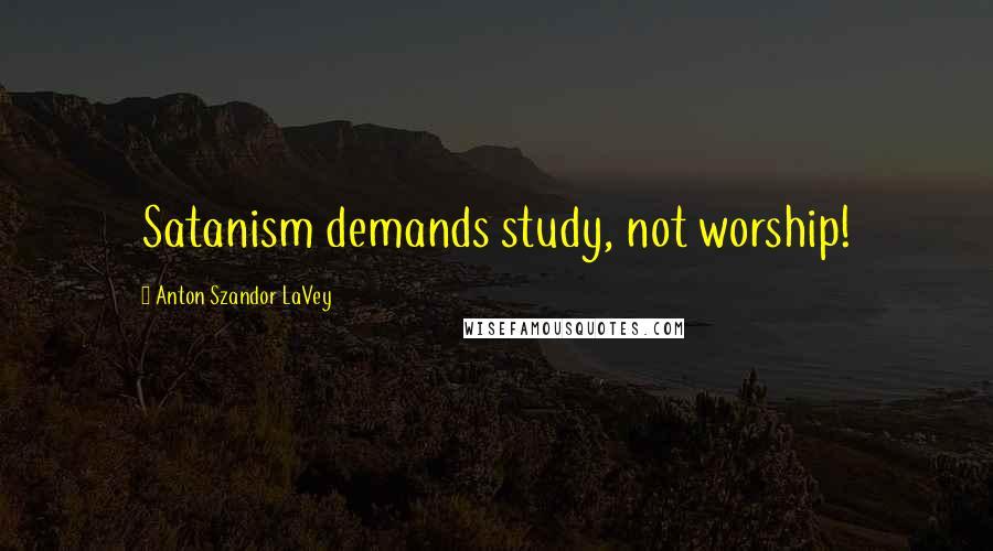 Anton Szandor LaVey quotes: Satanism demands study, not worship!