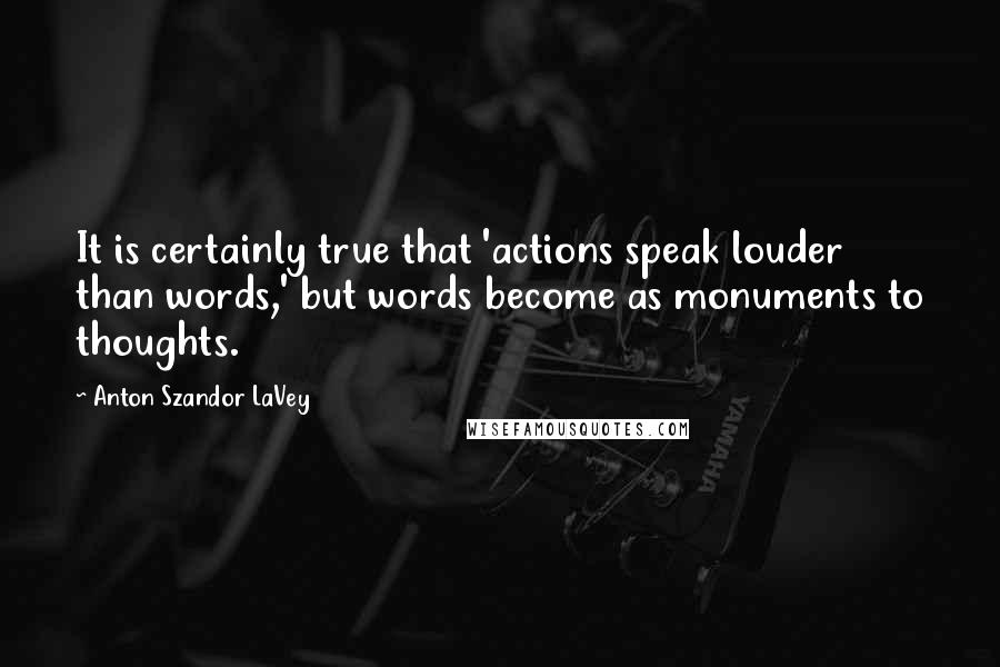 Anton Szandor LaVey quotes: It is certainly true that 'actions speak louder than words,' but words become as monuments to thoughts.