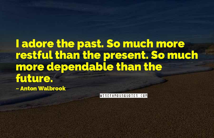 Anton Walbrook quotes: I adore the past. So much more restful than the present. So much more dependable than the future.