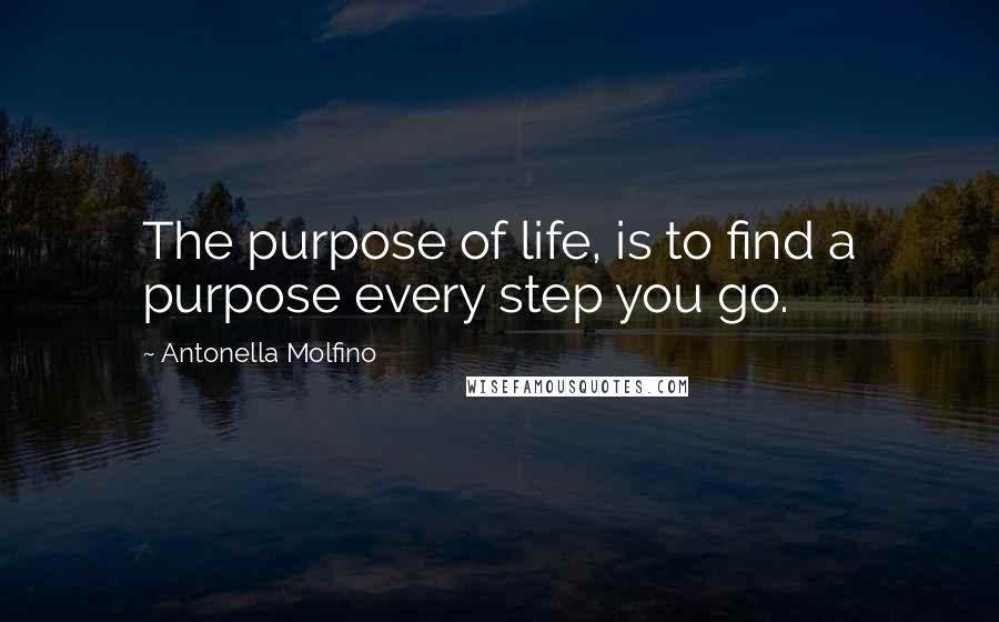 Antonella Molfino quotes: The purpose of life, is to find a purpose every step you go.