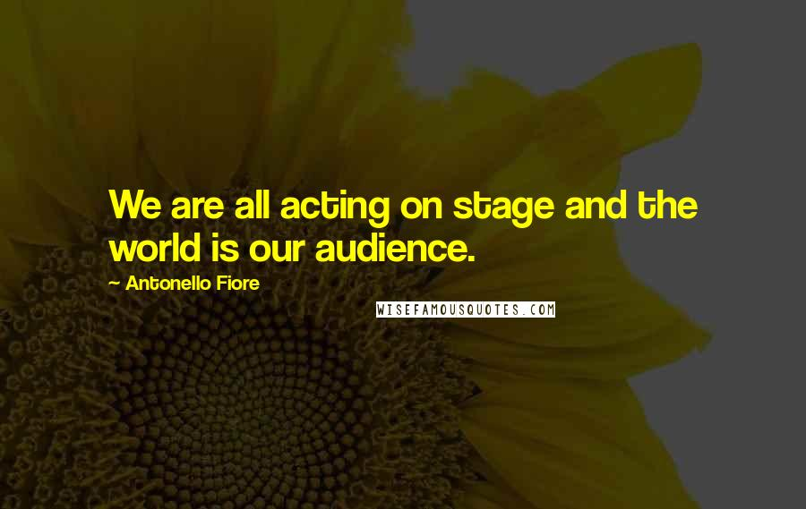 Antonello Fiore quotes: We are all acting on stage and the world is our audience.