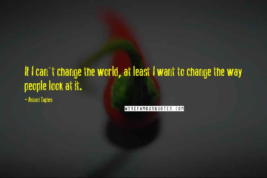 Antoni Tapies quotes: If I can't change the world, at least I want to change the way people look at it.