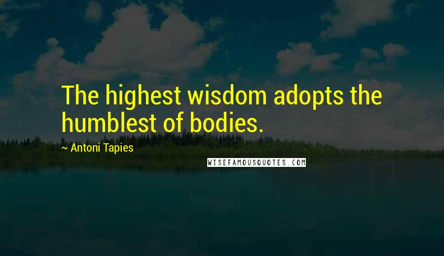 Antoni Tapies quotes: The highest wisdom adopts the humblest of bodies.