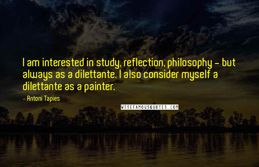 Antoni Tapies quotes: I am interested in study, reflection, philosophy - but always as a dilettante. I also consider myself a dilettante as a painter.
