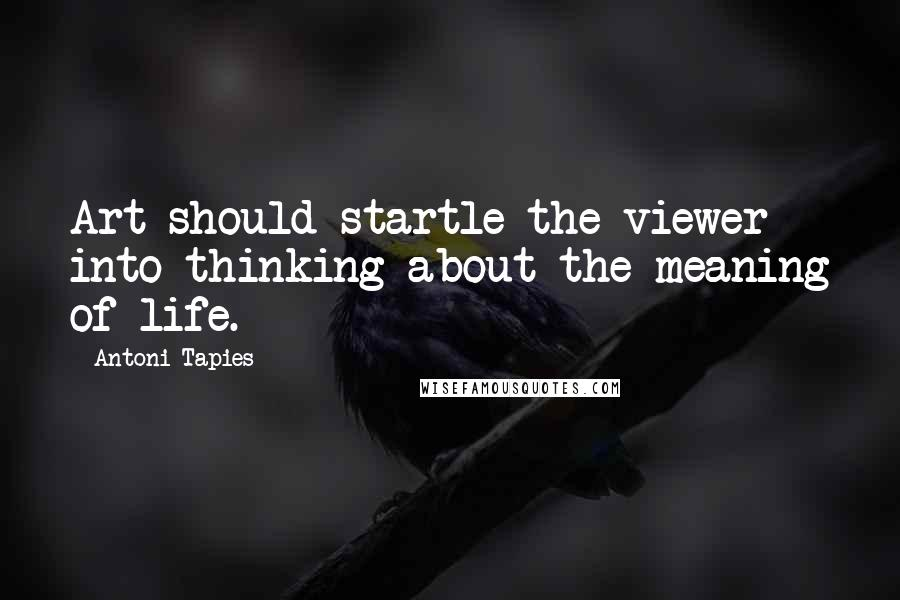 Antoni Tapies quotes: Art should startle the viewer into thinking about the meaning of life.