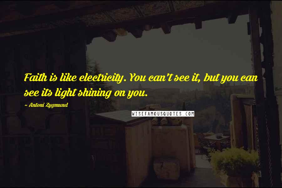 Antoni Zygmund quotes: Faith is like electricity. You can't see it, but you can see its light shining on you.