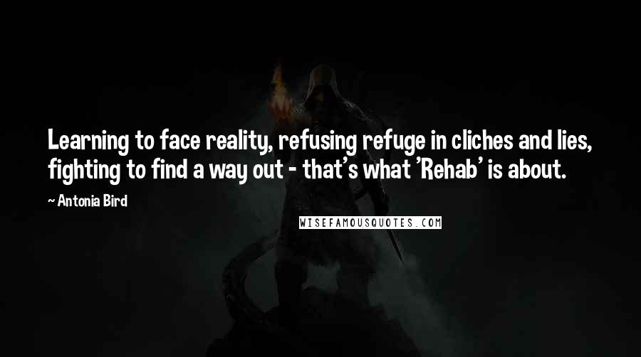 Antonia Bird quotes: Learning to face reality, refusing refuge in cliches and lies, fighting to find a way out - that's what 'Rehab' is about.
