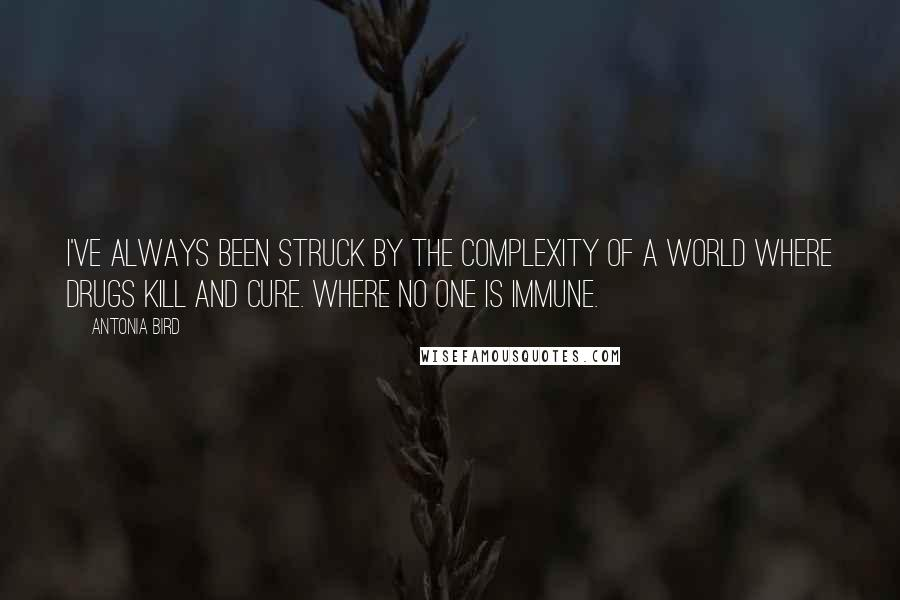 Antonia Bird quotes: I've always been struck by the complexity of a world where drugs kill and cure. Where no one is immune.