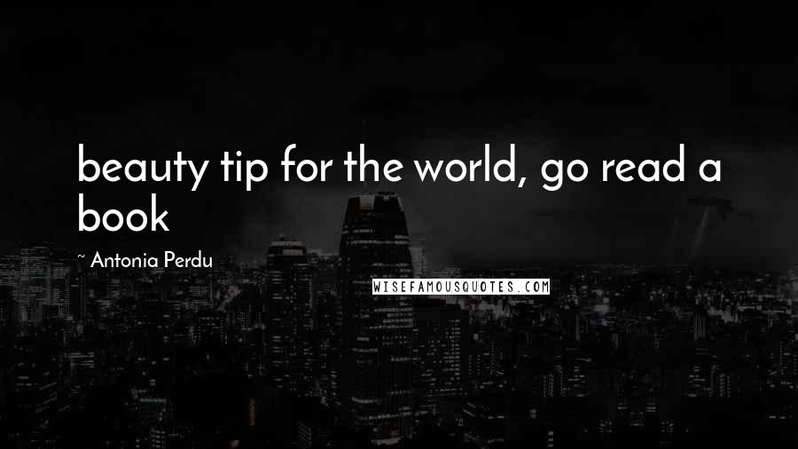 Antonia Perdu quotes: beauty tip for the world, go read a book
