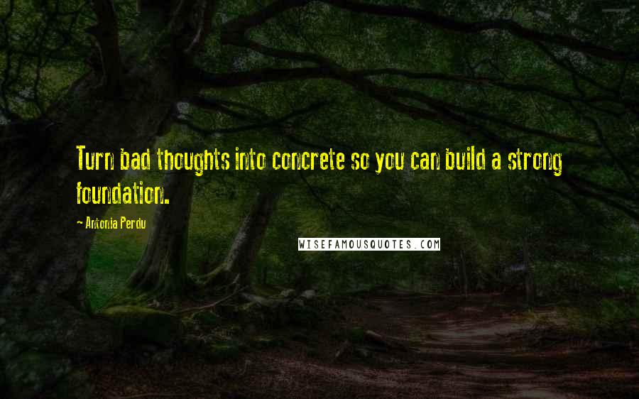 Antonia Perdu quotes: Turn bad thoughts into concrete so you can build a strong foundation.