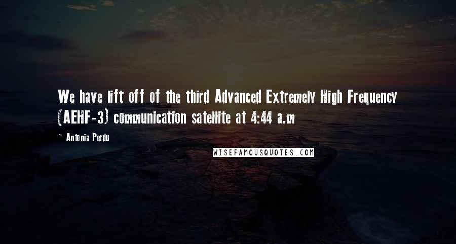 Antonia Perdu quotes: We have lift off of the third Advanced Extremely High Frequency (AEHF-3) communication satellite at 4:44 a.m
