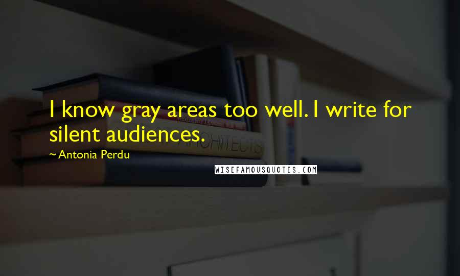 Antonia Perdu quotes: I know gray areas too well. I write for silent audiences.