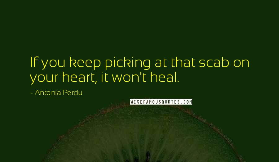 Antonia Perdu quotes: If you keep picking at that scab on your heart, it won't heal.