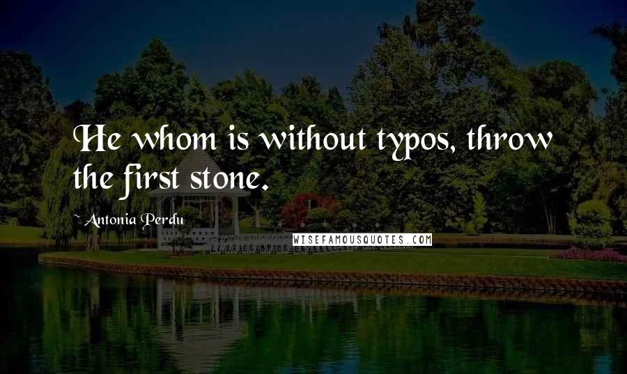 Antonia Perdu quotes: He whom is without typos, throw the first stone.