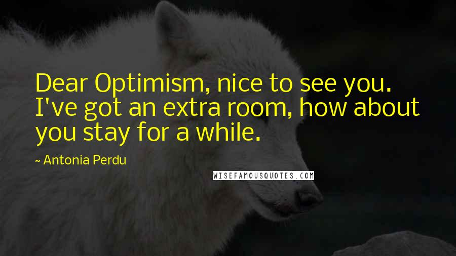 Antonia Perdu quotes: Dear Optimism, nice to see you. I've got an extra room, how about you stay for a while.