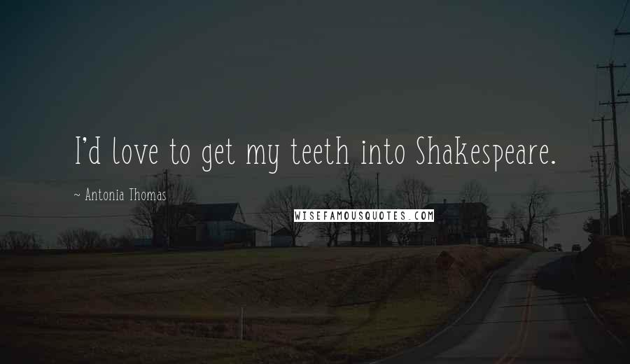 Antonia Thomas quotes: I'd love to get my teeth into Shakespeare.