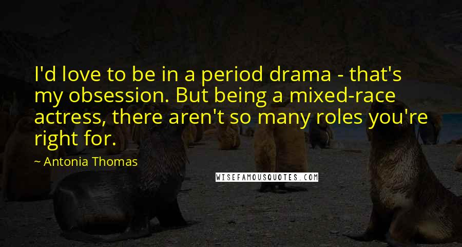Antonia Thomas quotes: I'd love to be in a period drama - that's my obsession. But being a mixed-race actress, there aren't so many roles you're right for.
