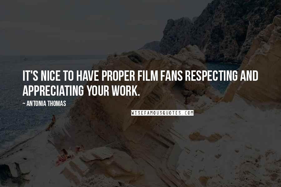 Antonia Thomas quotes: It's nice to have proper film fans respecting and appreciating your work.