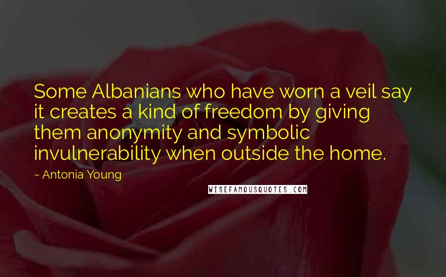 Antonia Young quotes: Some Albanians who have worn a veil say it creates a kind of freedom by giving them anonymity and symbolic invulnerability when outside the home.