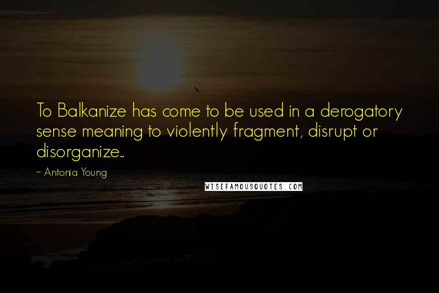 Antonia Young quotes: To Balkanize has come to be used in a derogatory sense meaning to violently fragment, disrupt or disorganize..