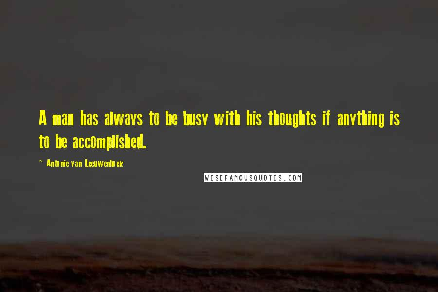 Antonie Van Leeuwenhoek quotes: A man has always to be busy with his thoughts if anything is to be accomplished.