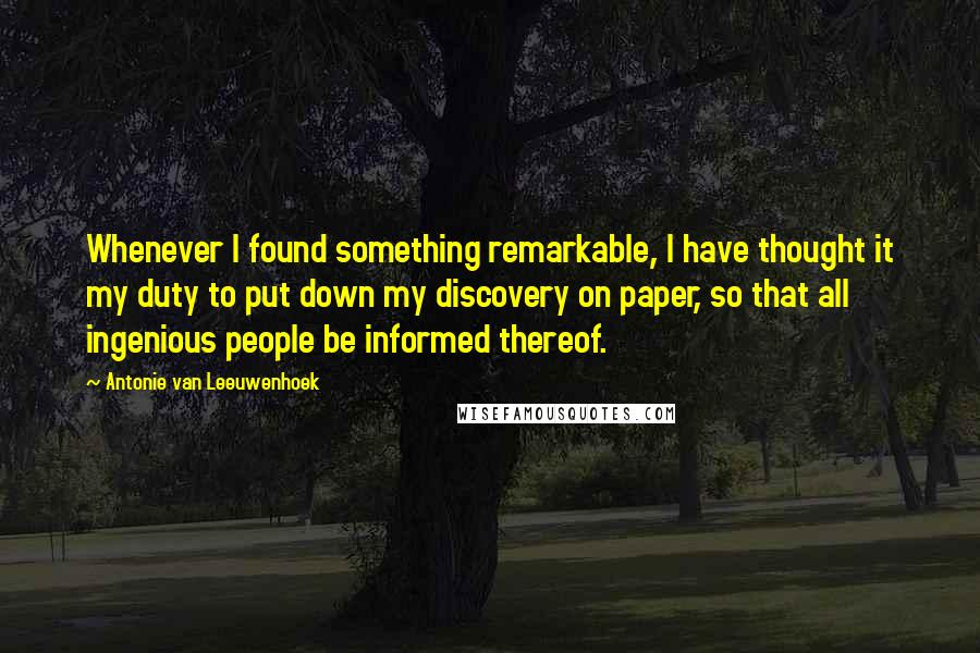 Antonie Van Leeuwenhoek quotes: Whenever I found something remarkable, I have thought it my duty to put down my discovery on paper, so that all ingenious people be informed thereof.