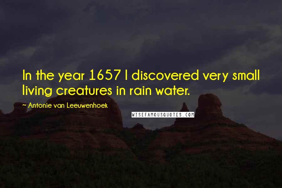 Antonie Van Leeuwenhoek quotes: In the year 1657 I discovered very small living creatures in rain water.