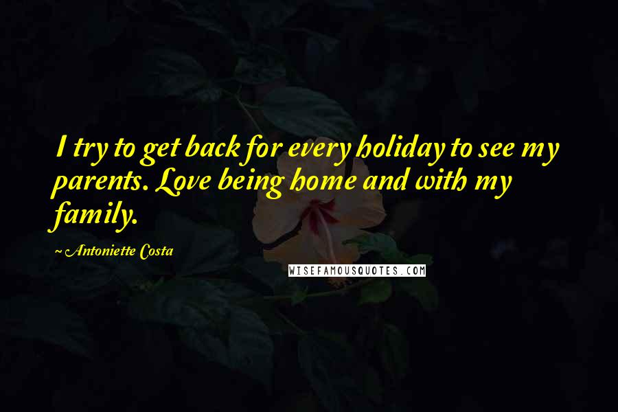 Antoniette Costa quotes: I try to get back for every holiday to see my parents. Love being home and with my family.