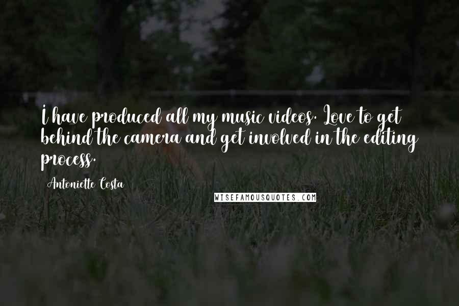 Antoniette Costa quotes: I have produced all my music videos. Love to get behind the camera and get involved in the editing process.