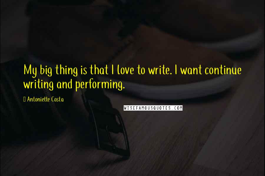 Antoniette Costa quotes: My big thing is that I love to write. I want continue writing and performing.