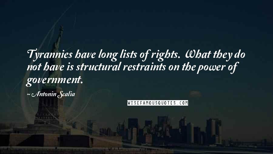 Antonin Scalia quotes: Tyrannies have long lists of rights. What they do not have is structural restraints on the power of government.