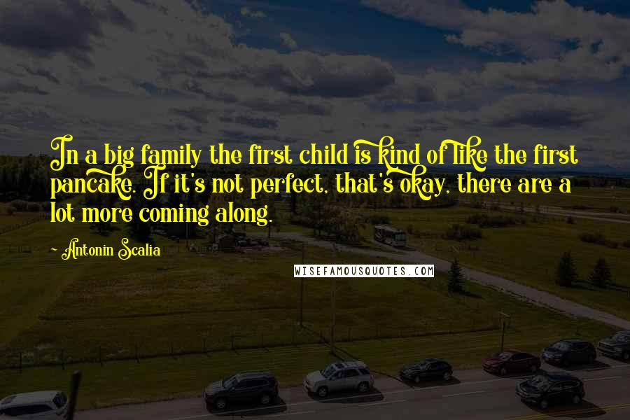 Antonin Scalia quotes: In a big family the first child is kind of like the first pancake. If it's not perfect, that's okay, there are a lot more coming along.