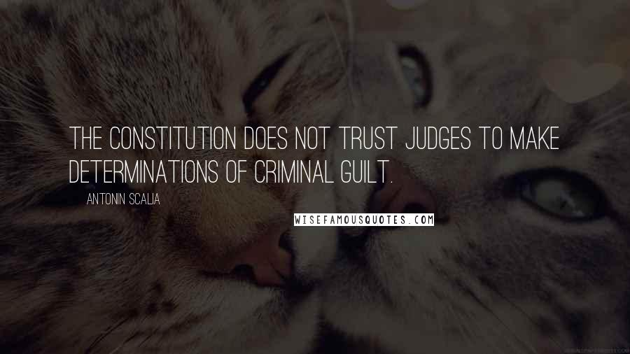 Antonin Scalia quotes: The Constitution does not trust judges to make determinations of criminal guilt.