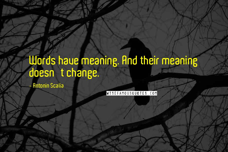 Antonin Scalia quotes: Words have meaning. And their meaning doesn't change.