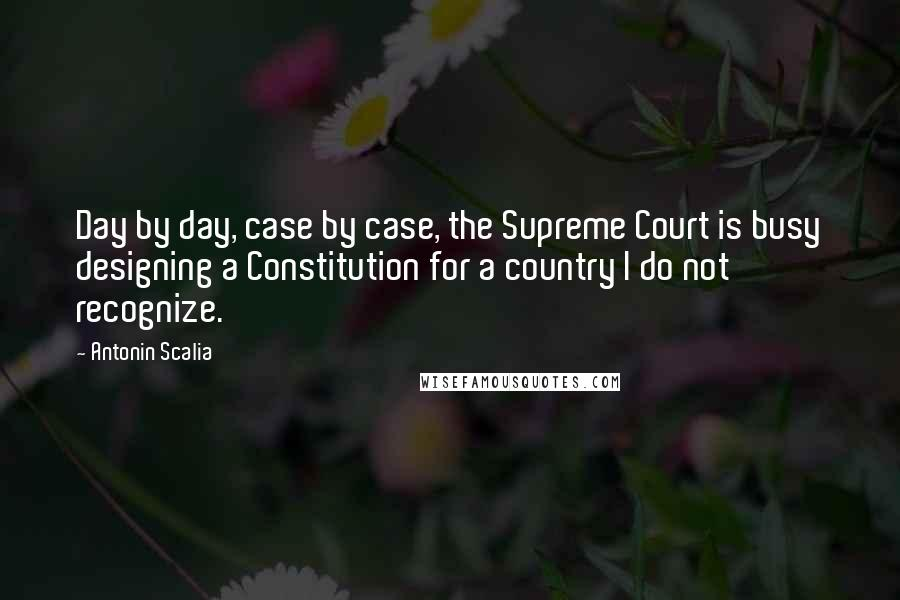 Antonin Scalia quotes: Day by day, case by case, the Supreme Court is busy designing a Constitution for a country I do not recognize.