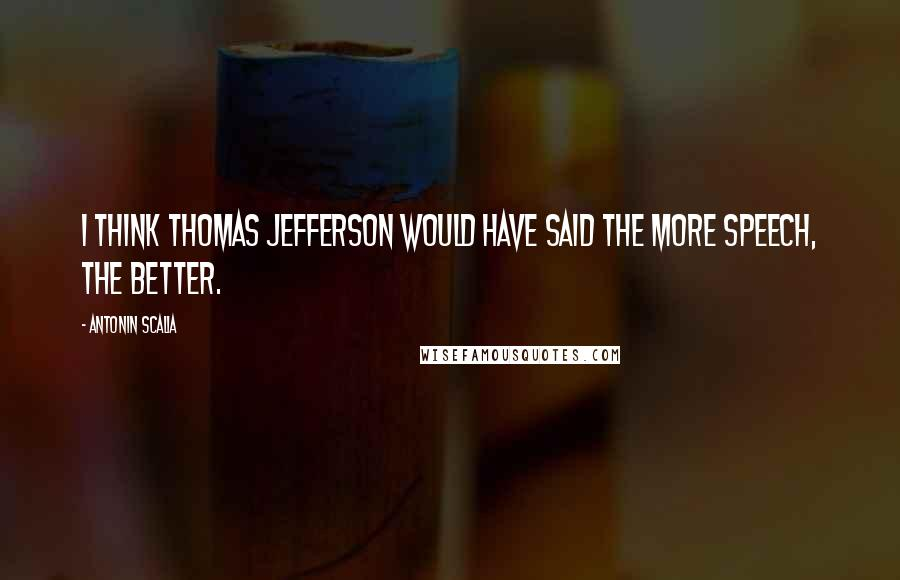 Antonin Scalia quotes: I think Thomas Jefferson would have said the more speech, the better.