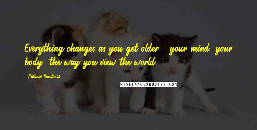Antonio Banderas quotes: Everything changes as you get older - your mind, your body, the way you view the world.