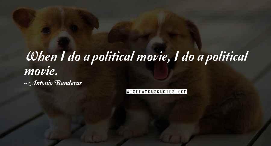 Antonio Banderas quotes: When I do a political movie, I do a political movie.