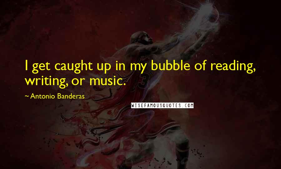 Antonio Banderas quotes: I get caught up in my bubble of reading, writing, or music.