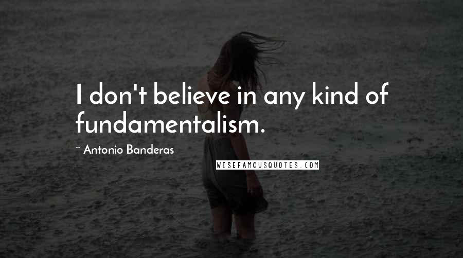Antonio Banderas quotes: I don't believe in any kind of fundamentalism.