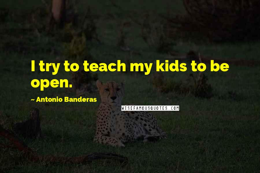 Antonio Banderas quotes: I try to teach my kids to be open.