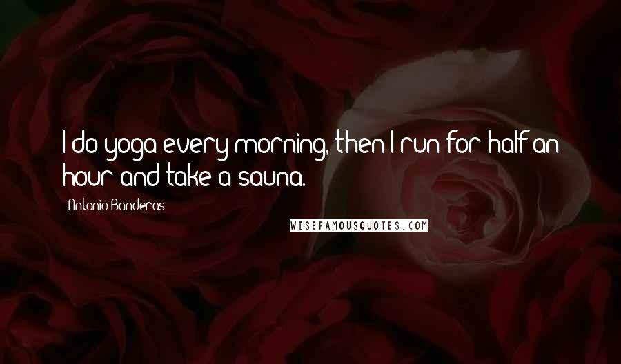 Antonio Banderas quotes: I do yoga every morning, then I run for half an hour and take a sauna.