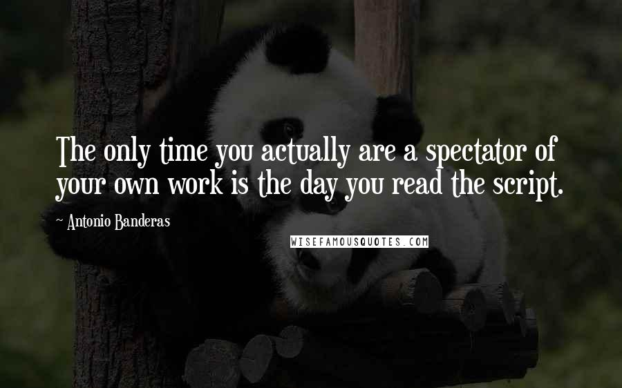 Antonio Banderas quotes: The only time you actually are a spectator of your own work is the day you read the script.