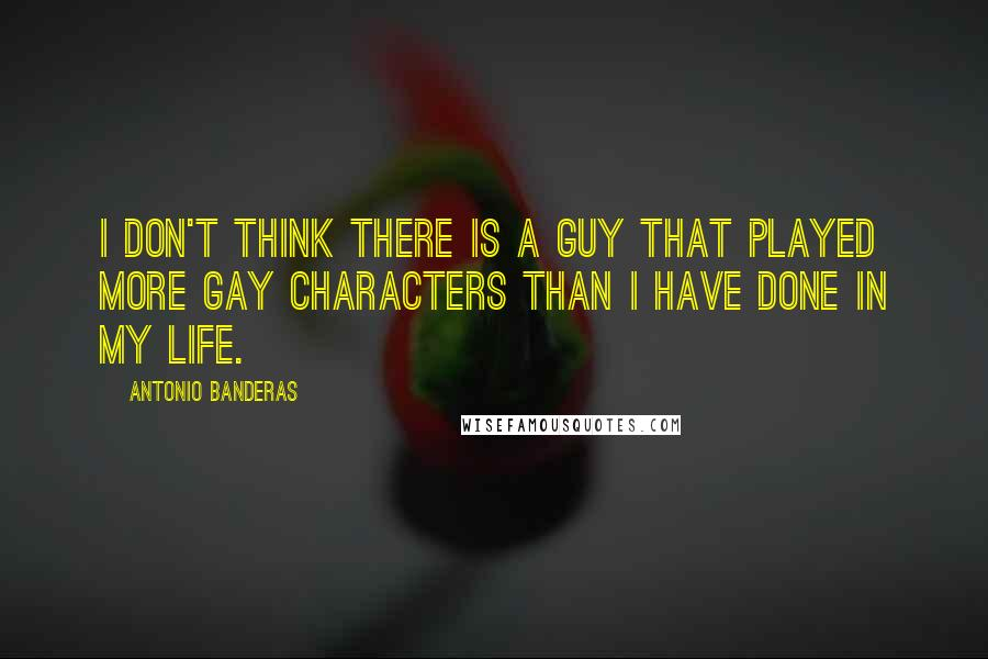 Antonio Banderas quotes: I don't think there is a guy that played more gay characters than I have done in my life.